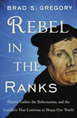 Rebel in the Ranks Martin Luther, the Reformation, and the Conflicts That Continue to Shape Our World, Brad S. Gregory