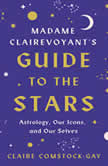 Madame Clairevoyant's Guide to the Stars Astrology, Our Icons, and Our Selves, Claire Comstock-Gay