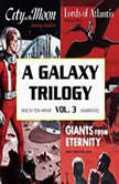 A Galaxy Trilogy, Vol. 3 Giants from Eternity, Lords of Atlantis, and City on the Moon, Manly Wade Wellman, Wallace West, and Murray Leinster