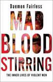 Mad Blood Stirring The Inner Lives of Violent Men, Daemon Fairless