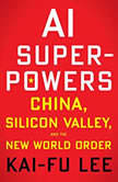 AI Superpowers China, Silicon Valley, and the New World Order, Kai-Fu Lee