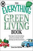 The Everything Green Living Book Transform Your Lifestyle--Easy Ways to Conserve Energy, Protect Your Family's Health, and Help Save, Diane Gow McDilda