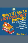 How To Start a Hot Dog Cart Business Your Step By Step Guide To Starting a Hot Dog Cart Business, HowExpert