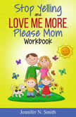 Stop Yelling And Love Me More, Please Mom Workbook, Jennifer N. Smith