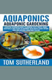 Aquaponics : Aquaponic Gardening Essential Beginners Guide To Growing Tasty Fruits, Herbs, Vegetables And Plants In Harmony With Happy Fishes Within Your Own Natural Aquaponic System, Tom Sutherland