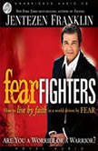 Fear Fighters How to Live by Faith in a World Driven by Fear, Jentezen Franklin