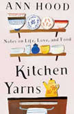 Kitchen Yarns Notes on Life, Love, and Food, Ann Hood