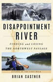 Disappointment River Finding and Losing the Northwest Passage, Brian Castner
