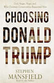 Choosing Donald Trump God, Anger, Hope, and Why Christian Conservatives Supported Him, Stephen Mansfield