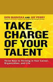 Take Charge of Your Talent Three Keys to Thriving in Your Career, Organization, and Life, Don Maruska