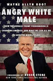 Angry White Male How the Donald Trump Phenomenon is Changing America--and What We Can All Do to Save the Middle Class, Wayne Allyn Root