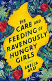 The Care and Feeding of Ravenously Hungry Girls, Anissa Gray