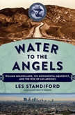 Water to the Angels William Mulholland, His Monumental Aqueduct, and the Rise of Los Angeles, Les Standiford