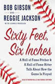 Sixty Feet, Six Inches A Hall of Fame Pitcher & A Hall of Fame Hitter Talk about How the Game Is Played, Bob Gibson