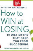How to Win at Losing 10 Diet Myths That Keep You From Suceeding, Monica Reinagel