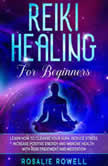 Reiki Healing for Beginners: Learn How To Cleanse Your Aura, Reduce Stress, Increase Positive Energy and Improve Health With Reiki Treatment and Meditation, Rosalie Rowell