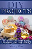 DIY Projects: 3 in 1 Collection - Bath Bombs, Crocheting, and Soap Making, Nancy Ross