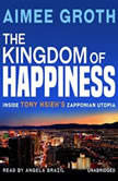 The Kingdom of Happiness Inside Tony Hsiehs Zapponian Utopia, Aimee Groth