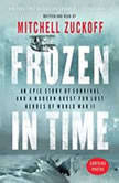Frozen in Time An Epic Story of Survival and a Modern Quest for Lost Heroes of World War II, Mitchell Zuckoff
