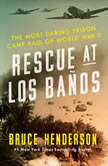 Rescue at Los Banos The Most Daring Prison Camp Raid of World War II, Bruce Henderson