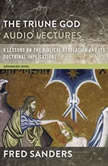 The Triune God: Audio Lectures 9 Lessons on the Biblical Revelation and Its Doctrinal Implications, Fred Sanders