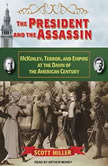 The President and the Assassin McKinley, Terror, and Empire at the Dawn of the American Century, Scott Miller