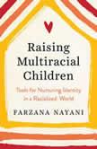 Raising Multiracial Children Tools for Nurturing Identity in a Racialized World, Farzana Nayani