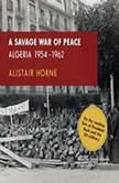 A Savage War of Peace Algeria 19541962, Alistair Horne
