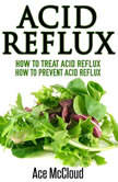 Acid Reflux: How To Treat Acid Reflux: How To Prevent Acid Reflux, Ace McCloud