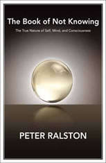 The Book of Not Knowing Exploring the True Nature of Self, Mind, and Consciousness, Peter Ralston