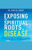 Exposing the Spiritual Roots of Disease Powerful Answers to Your Questions About Healing and Disease Prevention, Henry W. Wright