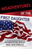 Misadventures of the First Daughter, Meredith Wild; Mia Michelle