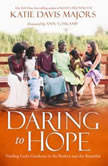 Daring to Hope Finding God's Goodness in the Broken and the Beautiful, Katie Davis Majors