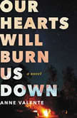 Our Hearts Will Burn Us Down, Anne Valente