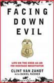 Facing Down Evil Life on the Edge as an FBI Hostage Negotiator, Clint Van Zandt