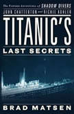 Titanic's Last Secrets The Further Adventures of Shadow Divers John Chatterton and Richie Kohler, Brad Matsen