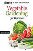 Vegetable Gardening for Beginners, My Ebook Publishing House