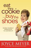 Eat the Cookie...Buy the Shoes Giving Yourself Permission to Lighten Up, Joyce Meyer