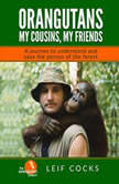Orangutans: My Cousins, My Friends - A Journey to Understand and Save the Person of the Forest, Leif Cocks