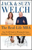 The Real-Life MBA Your No-BS Guide to Winning the Game, Building a Team, and Growing Your Career, Jack Welch