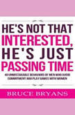 He's Not That Interested, He's Just Passing Time: 40 Unmistakable Behaviors of Men Who Avoid Commitment and Play Games with Women, Bruce Bryans
