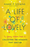 A Life of Lovely The Young Woman's Guide to Collecting the Moments That Matter, Annie F Downs