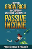 How to Grow Rich by Creating Multiple Streams of Passive Income, Praveen Kumar & Prashant Kumar
