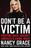 Don't Be a Victim Fighting Back Against America's Crime Wave, Nancy Grace