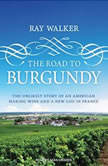 The Road to Burgundy The Unlikely Story of an American Making Wine and a New Life in France, Ray Walker