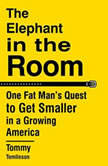 The Elephant in the Room One Fat Man's Quest to Get Smaller in a Growing America, Tommy Tomlinson