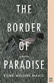 The Border of Paradise A Novel, Esme Weijun Wang