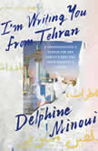 I'm Writing You from Tehran A Granddaughter's Search for Her Family's Past and Their Country's Future, Delphine Minoui