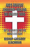 God's Greatest Challenge Man and His Ungodly Ways: Out of Darkness Into His Marvelous Light, Bishop Gregory Leachman