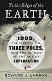 To the Edges of the Earth 1909, the Race for the Three Poles, and the Climax of the Age of Exploration, Edward J. Larson